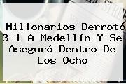 <b>Millonarios</b> Derrotó 3-1 A Medellín Y Se Aseguró Dentro De Los Ocho