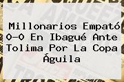 <b>Millonarios</b> Empató 0-0 En Ibagué Ante Tolima Por La Copa Águila