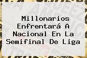 Millonarios Enfrentará A <b>Nacional</b> En La Semifinal De Liga