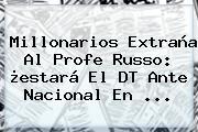 <b>Millonarios</b> Extraña Al Profe Russo: ¿estará El DT Ante Nacional En ...