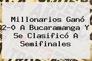 <b>Millonarios</b> Ganó 2-0 A <b>Bucaramanga</b> Y Se Clasificó A Semifinales