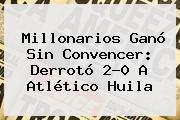 <b>Millonarios</b> Ganó Sin Convencer: Derrotó 2-0 A Atlético Huila