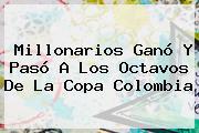 Millonarios Ganó Y Pasó A Los Octavos De La <b>Copa</b> Colombia