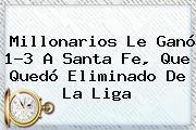 <b>Millonarios</b> Le Ganó 1-3 A Santa Fe, Que Quedó Eliminado De La Liga
