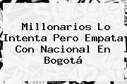 <b>Millonarios</b> Lo Intenta Pero Empata Con <b>Nacional</b> En Bogotá