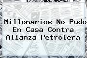 <b>Millonarios</b> No Pudo En Casa Contra <b>Alianza Petrolera</b>
