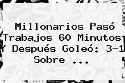 <b>Millonarios</b> Pasó Trabajos 60 Minutos Y Después Goleó: 3-1 Sobre <b>...</b>