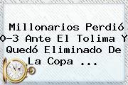 <b>Millonarios</b> Perdió 0-3 Ante El <b>Tolima</b> Y Quedó Eliminado De La Copa ...