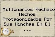 <b>Millonarios</b> Rechazó Hechos Protagonizados Por Sus Hinchas En El ...