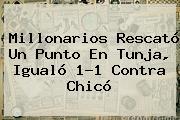 <b>Millonarios</b> Rescató Un Punto En Tunja, Igualó 1-1 Contra Chicó