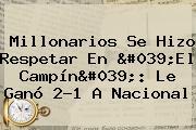 <b>Millonarios</b> Se Hizo Respetar En 'El Campín': Le Ganó 2-1 A <b>Nacional</b>