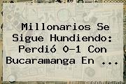 <b>Millonarios</b> Se Sigue Hundiendo: Perdió 0-1 Con Bucaramanga En ...