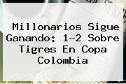 Millonarios Sigue Ganando: 1-2 Sobre Tigres En <b>Copa</b> Colombia