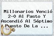 <b>Millonarios</b> Venció 2-0 Al Pasto Y Ascendió Al Séptimo Puesto De La ...