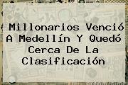 <b>Millonarios</b> Venció A Medellín Y Quedó Cerca De La Clasificación