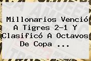 Millonarios Venció A Tigres 2-1 Y Clasificó A Octavos De <b>Copa</b> <b>...</b>