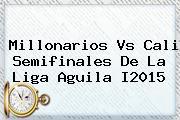 <b>Millonarios Vs Cali</b> Semifinales De La Liga Aguila I2015