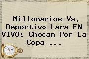 Millonarios Vs. Deportivo Lara EN VIVO: Chocan Por La <b>Copa</b> ...