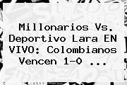 Millonarios Vs. Deportivo Lara EN VIVO: Colombianos Vencen 1-0 ...