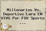 Millonarios Vs. Deportivo Lara EN VIVO Por FOX Sports ...