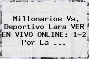 Millonarios Vs. Deportivo Lara VER EN VIVO ONLINE: 1-2 Por La ...