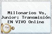 <b>Millonarios Vs</b>. <b>Junior</b>: Transmisión EN VIVO Online