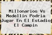 <b>Millonarios</b> Vs Medellin Podria Jugar En El Estadio El Campin