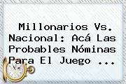 <b>Millonarios Vs</b>. <b>Nacional</b>: Acá Las Probables Nóminas Para El Juego ...