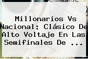 <b>Millonarios Vs Nacional</b>: Clásico De Alto Voltaje En Las Semifinales De ...