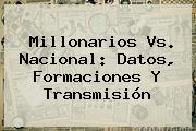 <b>Millonarios Vs</b>. <b>Nacional</b>: Datos, Formaciones Y Transmisión