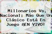 <b>Millonarios Vs</b>. <b>Nacional</b>: Más Que Un Clásico Está En Juego ¡EN VIVO!