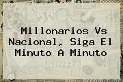 <b>Millonarios Vs Nacional</b>, Siga El Minuto A Minuto