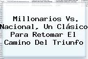 <b>Millonarios Vs</b>. <b>Nacional</b>, Un Clásico Para Retomar El Camino Del Triunfo