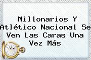Millonarios Y Atlético <b>Nacional</b> Se Ven Las Caras Una Vez Más