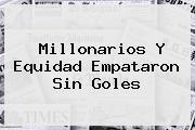 <b>Millonarios</b> Y Equidad Empataron Sin Goles
