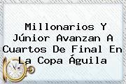 Millonarios Y Júnior Avanzan A Cuartos De Final En La <b>Copa Águila</b>