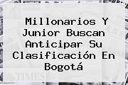 <b>Millonarios</b> Y Junior Buscan Anticipar Su Clasificación En Bogotá