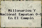 <b>Millonarios</b> Y <b>Nacional</b> Empatan 0-0 En El Campín