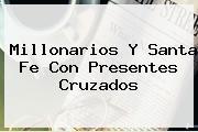 <b>Millonarios</b> Y Santa Fe Con Presentes Cruzados