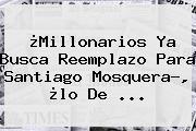 ¿<b>Millonarios</b> Ya Busca Reemplazo Para Santiago Mosquera?, ¿lo De ...