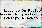 Millones De Fieles Acuden A Iglesias En <b>Domingo De Ramos</b>