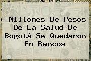 Millones De Pesos De La Salud De Bogotá Se Quedaron En Bancos
