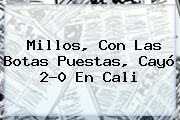 Millos, Con Las Botas Puestas, Cayó 2-0 En Cali