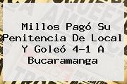 <b>Millos</b> Pagó Su Penitencia De Local Y Goleó 4-1 A <b>Bucaramanga</b>