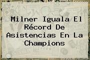 Milner Iguala El Récord De Asistencias En La <b>Champions</b>