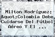 Milton Rodríguez: &quot;<b>Colombia</b> Debe Cuidarse Del Fútbol Aéreo Y El ...