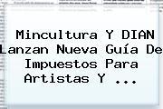 Mincultura Y <b>DIAN</b> Lanzan Nueva Guía De Impuestos Para Artistas Y ...