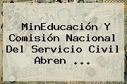 MinEducación Y <b>Comisión Nacional Del Servicio Civil</b> Abren ...
