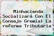 Minhacienda Socializará Con El Consejo Gremial La <b>reforma Tributaria</b>