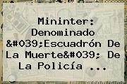 Mininter: Denominado &#039;Escuadrón De La Muerte&#039; De La <b>Policía</b> ...